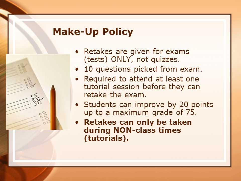 Make-Up Policy Retakes are given for exams (tests) ONLY, not quizzes.