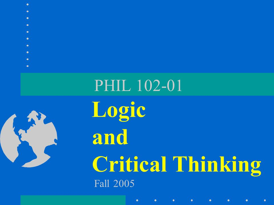 PHIL 102-01 Logic and Critical Thinking Fall 2005