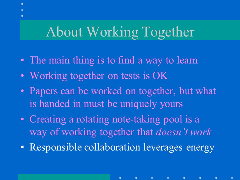 About Working Together The main thing is to find a way to learn Working together on tests is OK Papers can be worked on together, but what is handed in must be uniquely yours Creating a rotating note-taking pool is a way of working together that doesn't work Responsible collaboration leverages energy