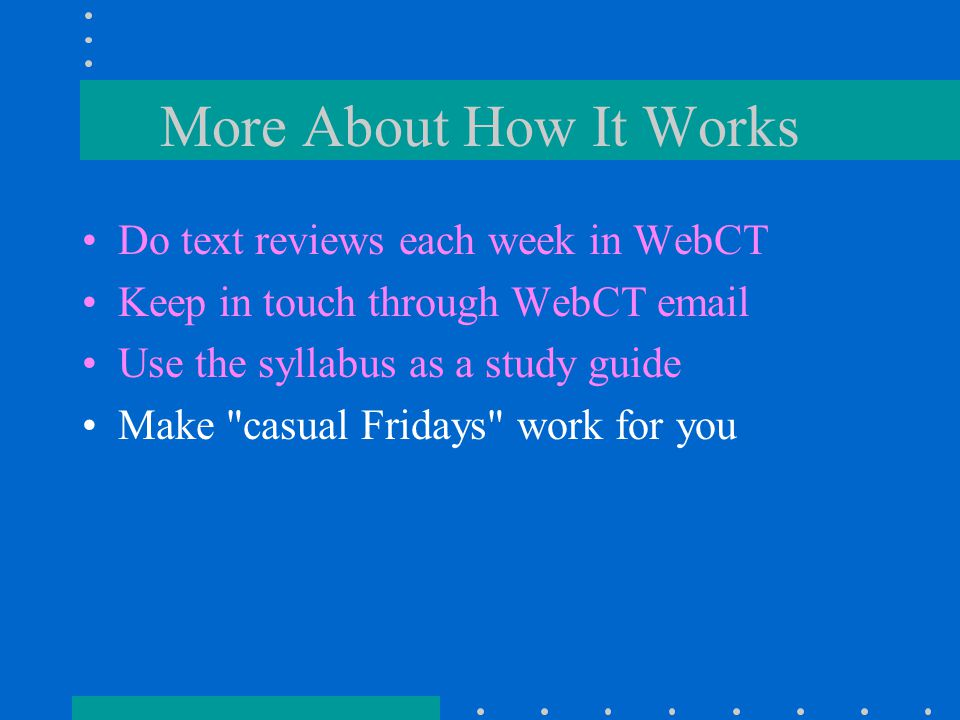 More About How It Works Do text reviews each week in WebCT Keep in touch through WebCT email Use the syllabus as a study guide Make casual Fridays work for you