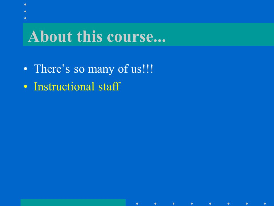 About this course... There's so many of us!!! Instructional staff Resource Room -- Modoc 118A
