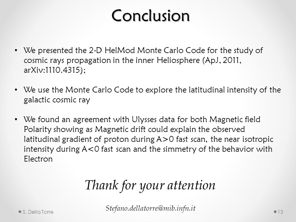 S. Della Torre13 Conclusion We presented the 2-D HelMod Monte Carlo Code for the study of cosmic rays propagation in the inner Heliosphere (ApJ, 2011,