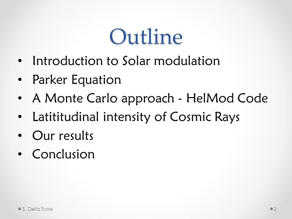 Outline Introduction to Solar modulation Parker Equation A Monte Carlo approach - HelMod Code Latititudinal intensity of Cosmic Rays Our results Conclusion S.