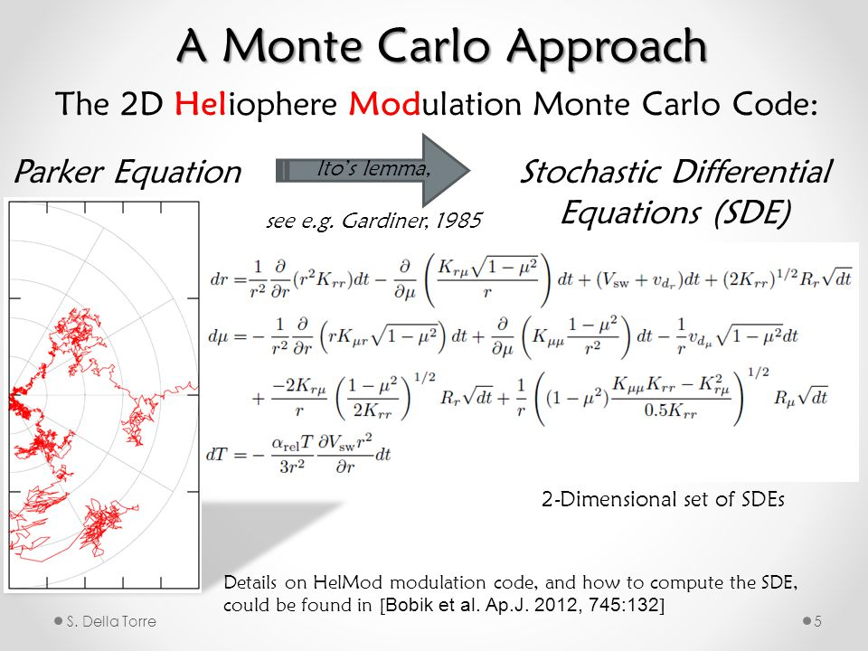 S. Della Torre5 Parker EquationStochastic Differential Equations (SDE) The 2D Heliophere Modulation Monte Carlo Code: Ito's lemma, see e.g. Gardiner,