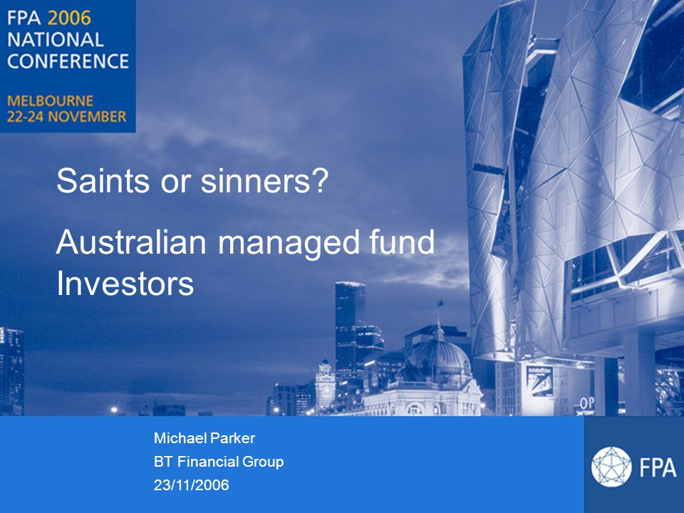 Saints or sinners? Australian managed fund Investors Michael Parker BT Financial Group 23/11/2006