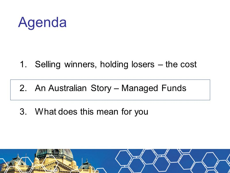 Agenda 1.Selling winners, holding losers – the cost 2.An Australian Story – Managed Funds 3.What does this mean for you