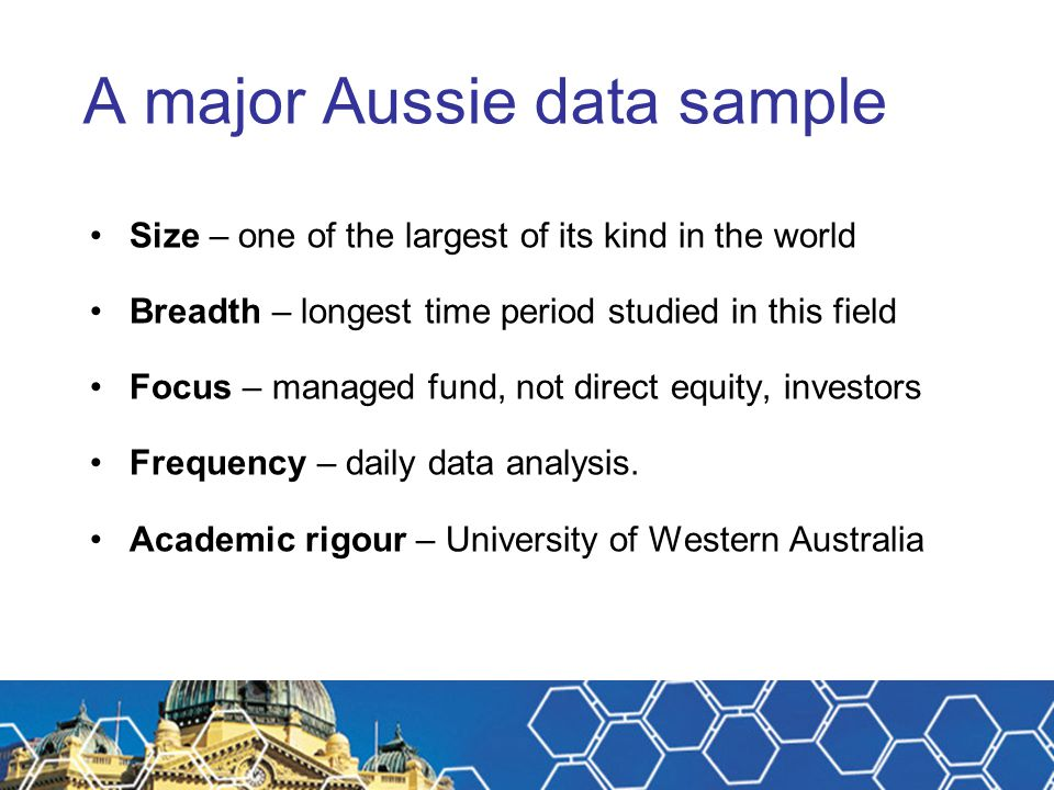 A major Aussie data sample Size – one of the largest of its kind in the world Breadth – longest time period studied in this field Focus – managed fund