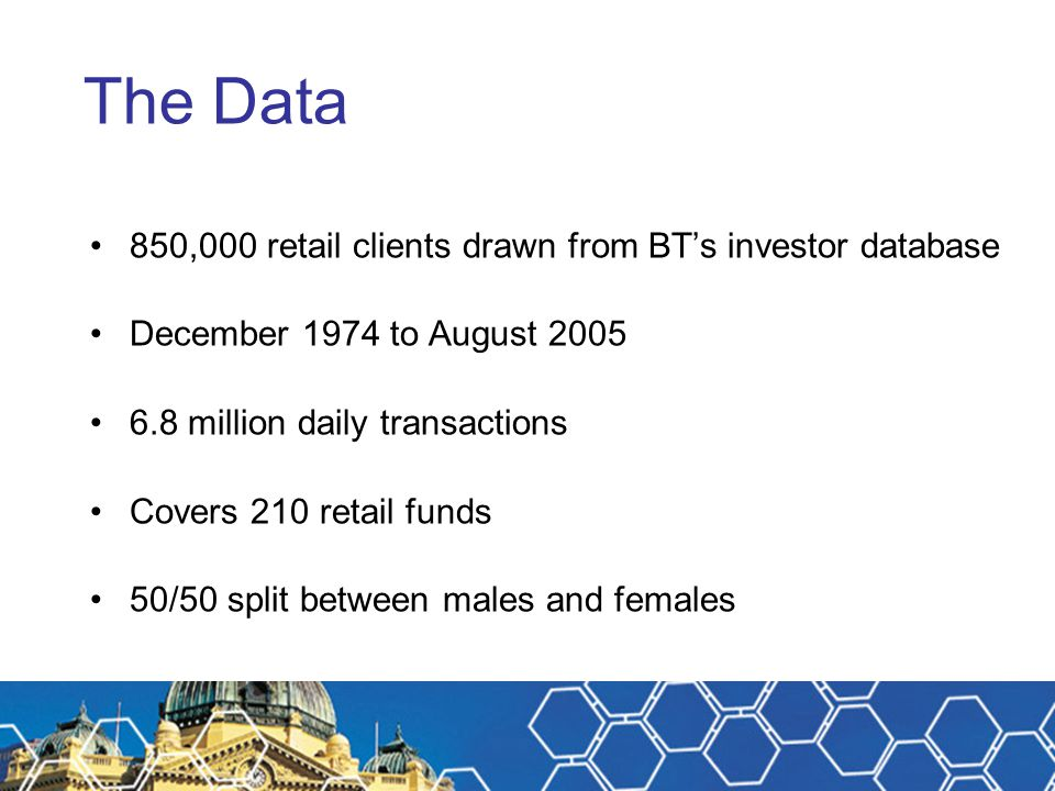 The Data 850,000 retail clients drawn from BT's investor database December 1974 to August 2005 6.8 million daily transactions Covers 210 retail funds