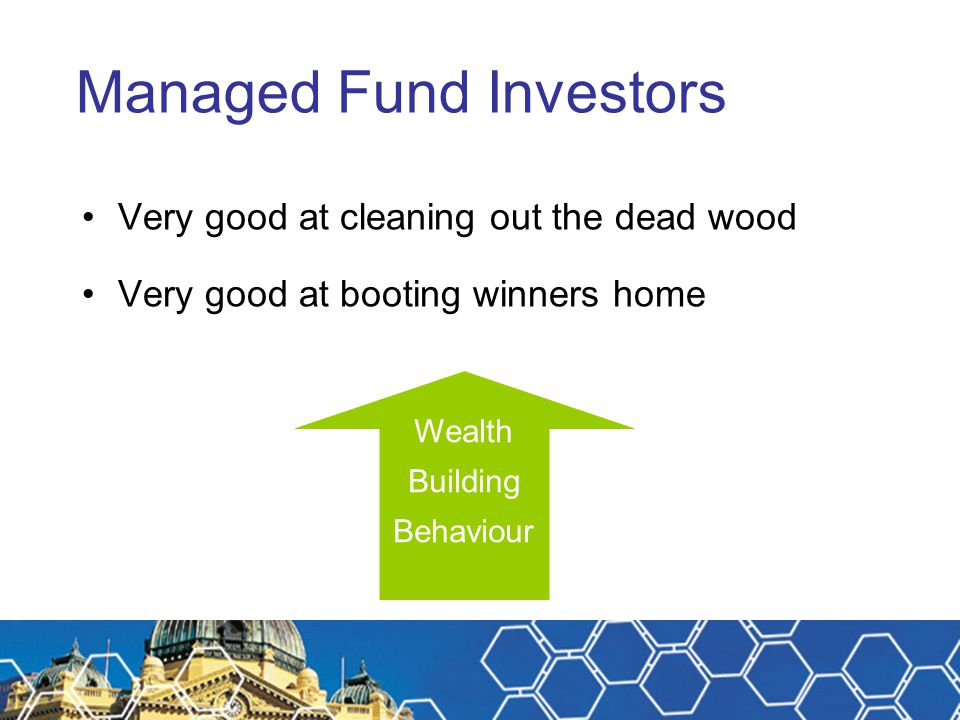 Managed Fund Investors Very good at cleaning out the dead wood Very good at booting winners home Wealth Building Behaviour
