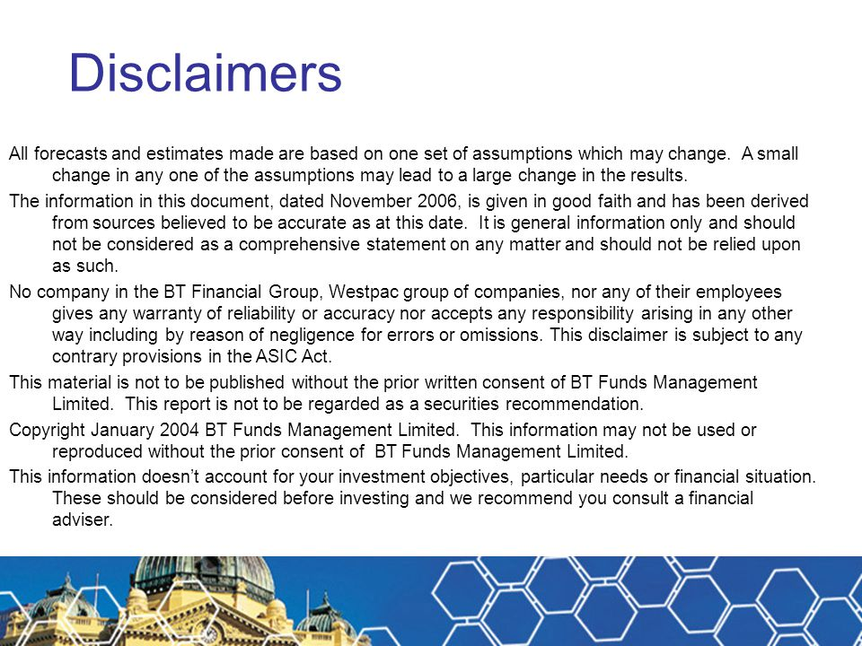 Disclaimers All forecasts and estimates made are based on one set of assumptions which may change. A small change in any one of the assumptions may le