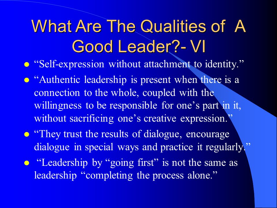 What Are The Qualities of A Good Leader - VI l Self-expression without attachment to identity. l Authentic leadership is present when there is a connection to the whole, coupled with the willingness to be responsible for one's part in it, without sacrificing one's creative expression. l They trust the results of dialogue, encourage dialogue in special ways and practice it regularly. l Leadership by going first is not the same as leadership completing the process alone.