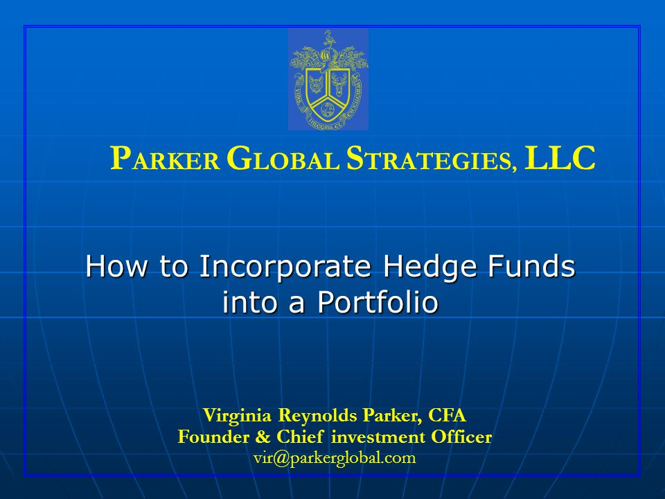 How to Incorporate Hedge Funds into a Portfolio Virginia Reynolds Parker, CFA Founder & Chief investment Officer vir@parkerglobal.com P ARKER G LOBAL S TRATEGIES, LLC