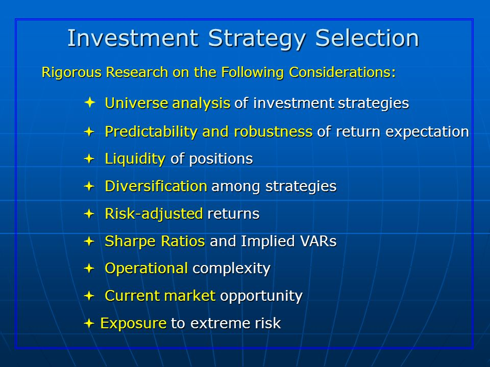 Investment Strategy Selection Rigorous Research on the Following Considerations: Universe analysis of investment strategies  Universe analysis of investment strategies  Predictability and robustness of return expectation  Liquidity of positions  Diversification among strategies  Risk-adjusted returns  Sharpe Ratios and Implied VARs  Operational complexity  Current market opportunity  Exposure to extreme risk
