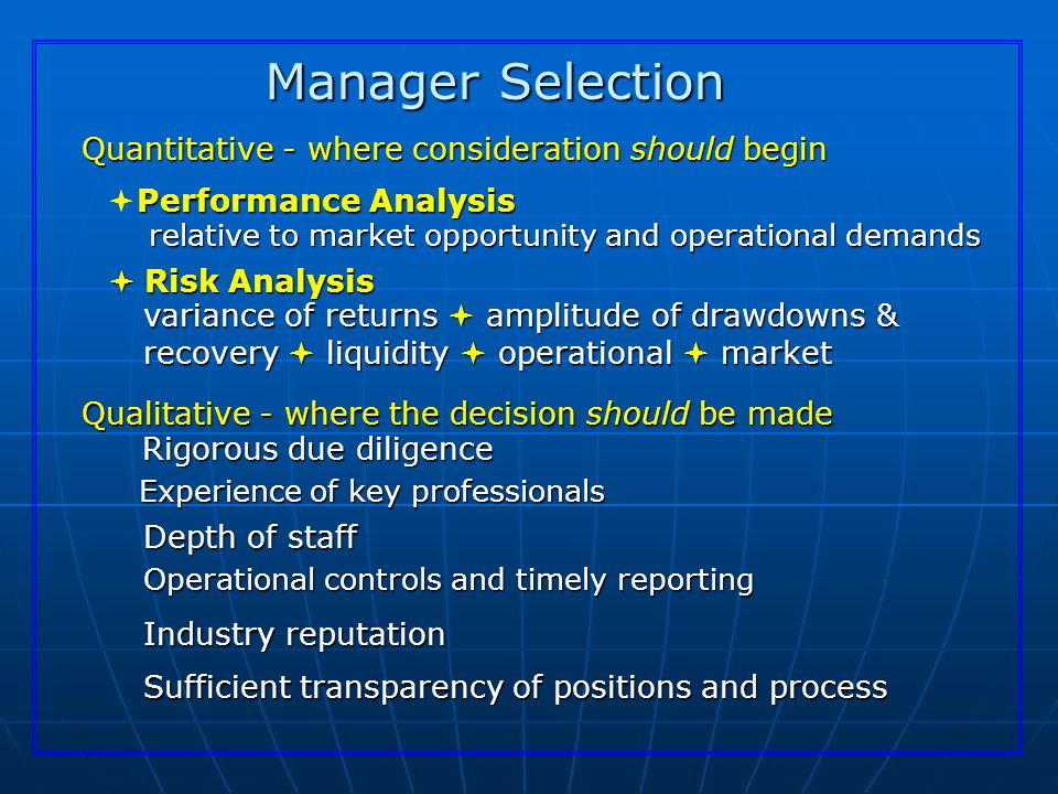 Manager Selection Quantitative - where consideration should begin Performance Analysis  Performance Analysis relative to market opportunity and operational demands  Risk Analysis variance of returns  amplitude of drawdowns & recovery  liquidity  operational  market Qualitative - where the decision should be made Rigorous due diligence Operational controls and timely reporting Depth of staff Sufficient transparency of positions and process Industry reputation Experience of key professionals