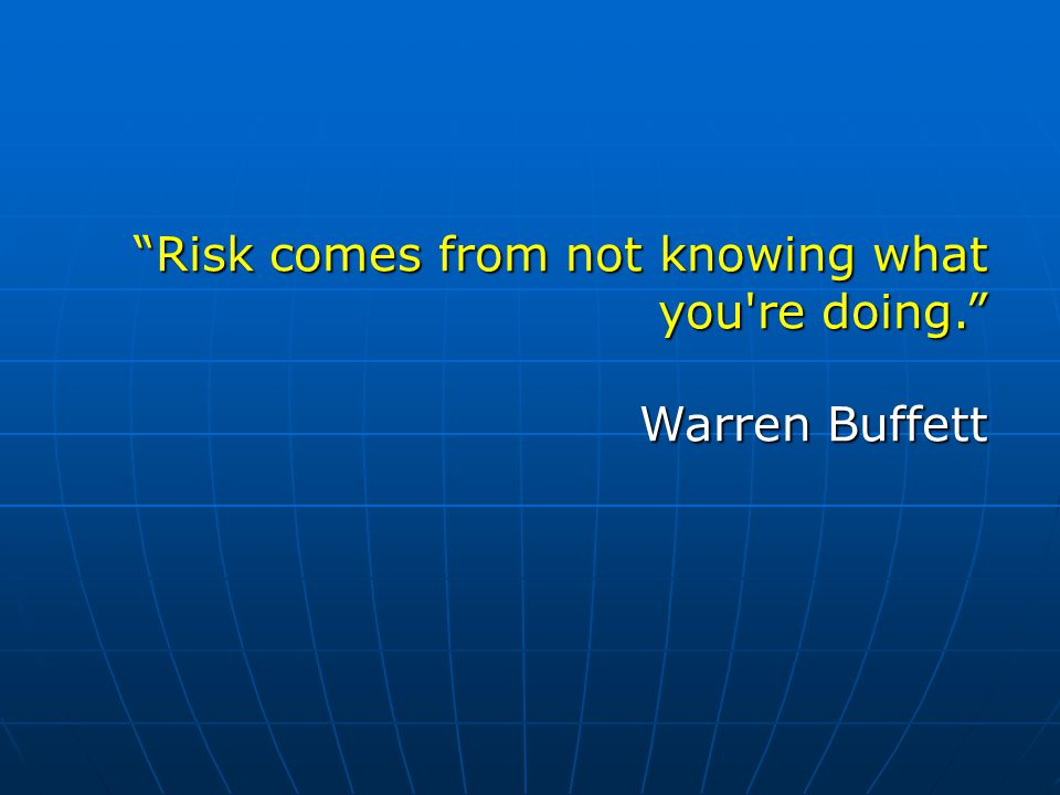 Risk comes from not knowing what you re doing. Warren Buffett