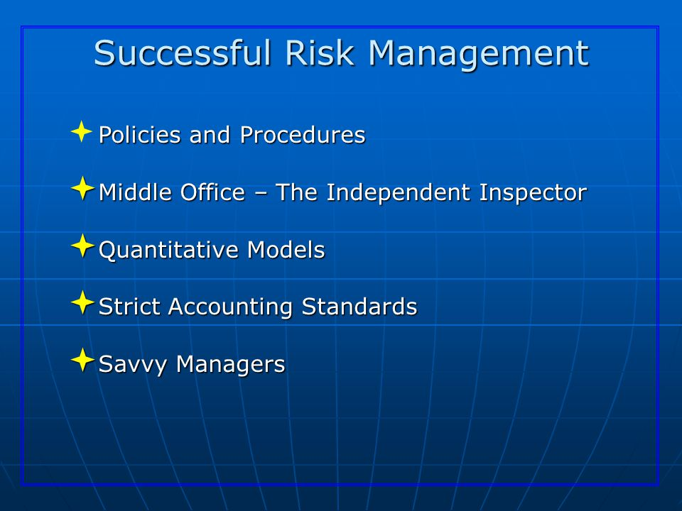 Successful Risk Management Policies and Procedures  Policies and Procedures  Middle Office – The Independent Inspector  Quantitative Models  Strict Accounting Standards  Savvy Managers