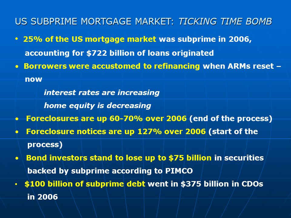 US SUBPRIME MORTGAGE MARKET: TICKING TIME BOMB 25% of the US mortgage market was subprime in 2006, accounting for $722 billion of loans originated Borrowers were accustomed to refinancing when ARMs reset – now interest rates are increasing home equity is decreasing Foreclosures are up 60-70% over 2006 (end of the process) Foreclosure notices are up 127% over 2006 (start of the process) Bond investors stand to lose up to $75 billion in securities backed by subprime according to PIMCO $100 billion of subprime debt went in $375 billion in CDOs in 2006