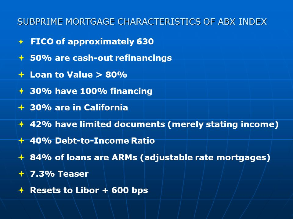  FICO of approximately 630  50% are cash-out refinancings  Loan to Value > 80%  30% have 100% financing  30% are in California  42% have limited documents (merely stating income)  40% Debt-to-Income Ratio  84% of loans are ARMs (adjustable rate mortgages)  7.3% Teaser  Resets to Libor + 600 bps SUBPRIME MORTGAGE CHARACTERISTICS OF ABX INDEX