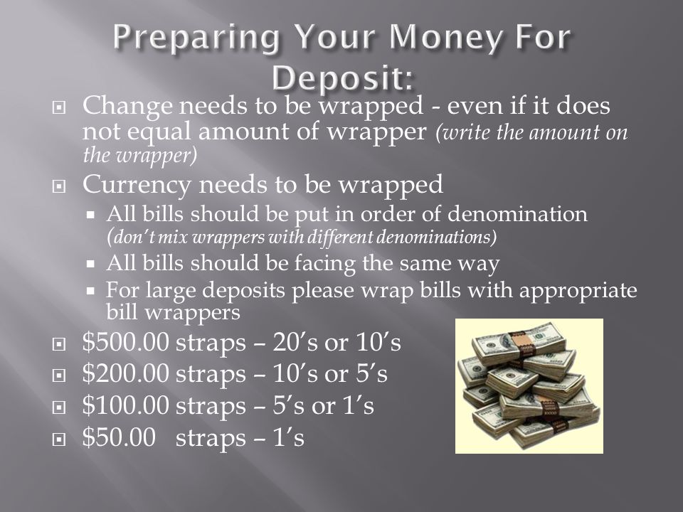  Change needs to be wrapped - even if it does not equal amount of wrapper (write the amount on the wrapper)  Currency needs to be wrapped  All bills should be put in order of denomination ( don't mix wrappers with different denominations)  All bills should be facing the same way  For large deposits please wrap bills with appropriate bill wrappers  $500.00 straps – 20's or 10's  $200.00 straps – 10's or 5's  $100.00 straps – 5's or 1's  $50.00 straps – 1's