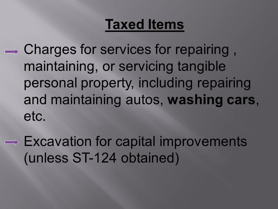 Taxed Items Charges for services for repairing, maintaining, or servicing tangible personal property, including repairing and maintaining autos, washing cars, etc.