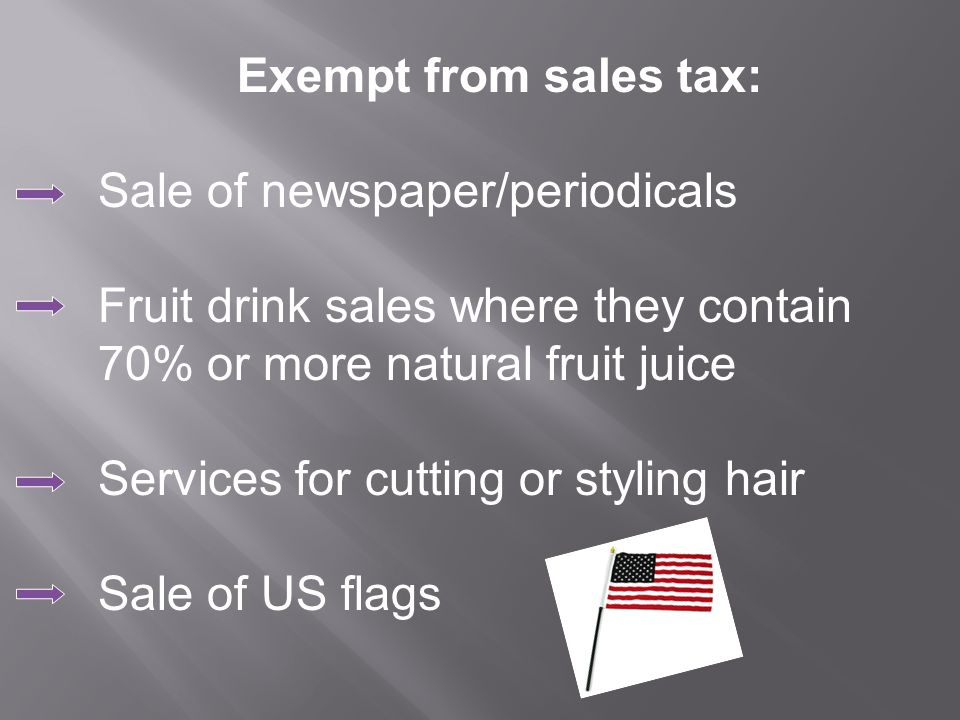 Exempt from sales tax: Sale of newspaper/periodicals Fruit drink sales where they contain 70% or more natural fruit juice Services for cutting or styling hair Sale of US flags