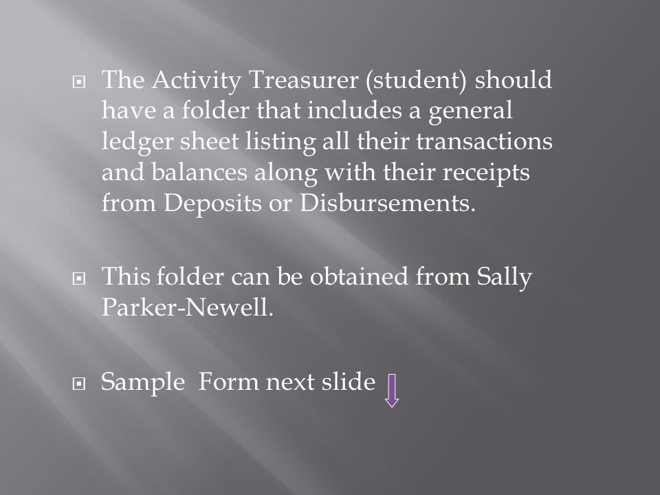  The Activity Treasurer (student) should have a folder that includes a general ledger sheet listing all their transactions and balances along with their receipts from Deposits or Disbursements.