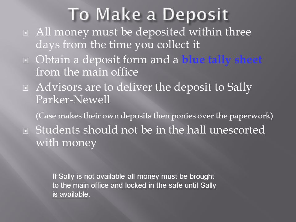  All money must be deposited within three days from the time you collect it  Obtain a deposit form and a blue tally sheet from the main office  Advisors are to deliver the deposit to Sally Parker-Newell (Case makes their own deposits then ponies over the paperwork)  Students should not be in the hall unescorted with money If Sally is not available all money must be brought to the main office and locked in the safe until Sally is available.