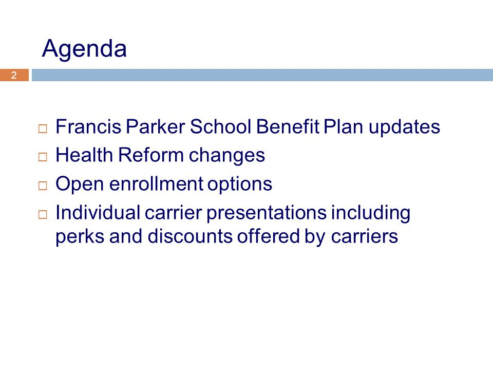 2 Agenda  Francis Parker School Benefit Plan updates  Health Reform changes  Open enrollment options  Individual carrier presentations including perks and discounts offered by carriers