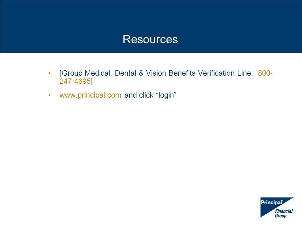 [Group Medical, Dental & Vision Benefits Verification Line: 800- 247-4695] www.principal.com and click login Resources