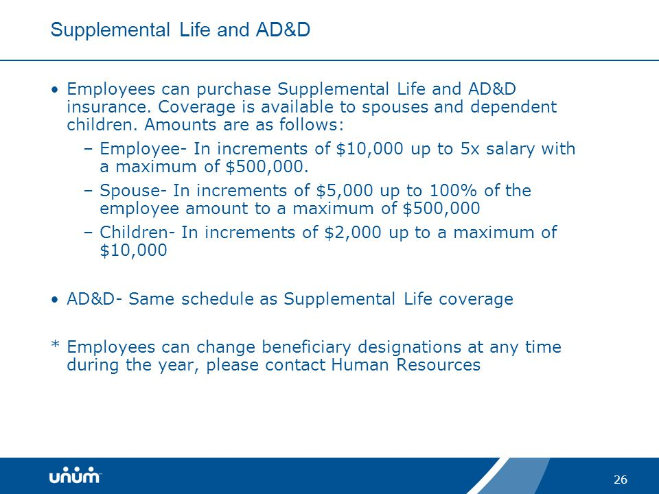 26 Supplemental Life and AD&D Employees can purchase Supplemental Life and AD&D insurance. Coverage is available to spouses and dependent children. Am