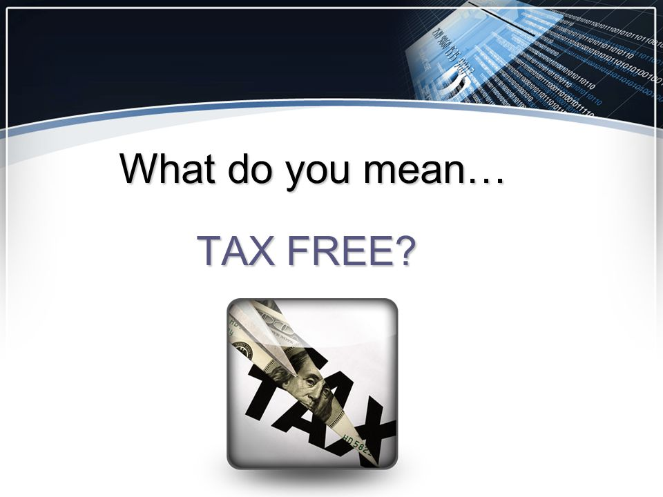What do you mean… TAX FREE?