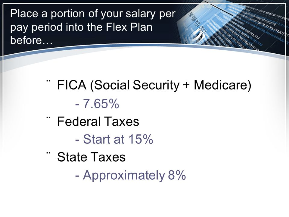 ¨FICA (Social Security + Medicare) - 7.65% ¨Federal Taxes - Start at 15% ¨State Taxes - Approximately 8% Place a portion of your salary per pay period into the Flex Plan before…