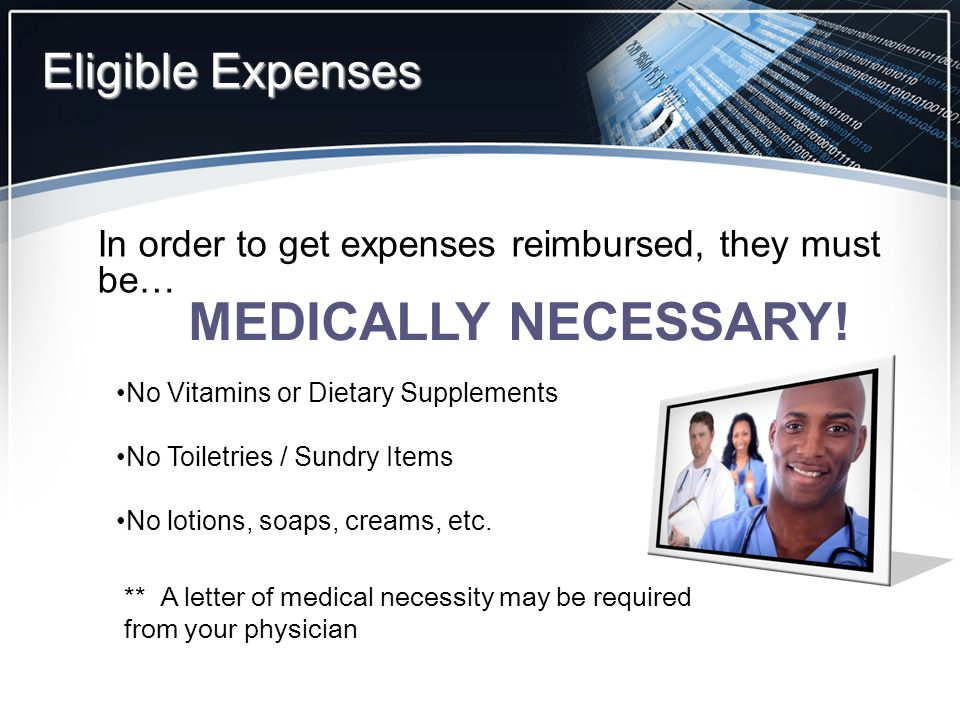 Eligible Expenses In order to get expenses reimbursed, they must be… MEDICALLY NECESSARY.