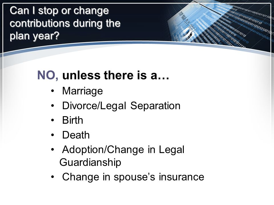 Can I stop or change contributions during the plan year? NO, unless there is a… Marriage Divorce/Legal Separation Birth Death Adoption/Change in Legal