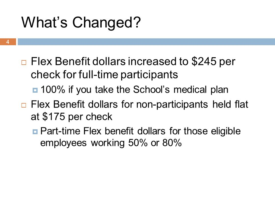 4 What's Changed?  Flex Benefit dollars increased to $245 per check for full-time participants  100% if you take the School's medical plan  Flex Be