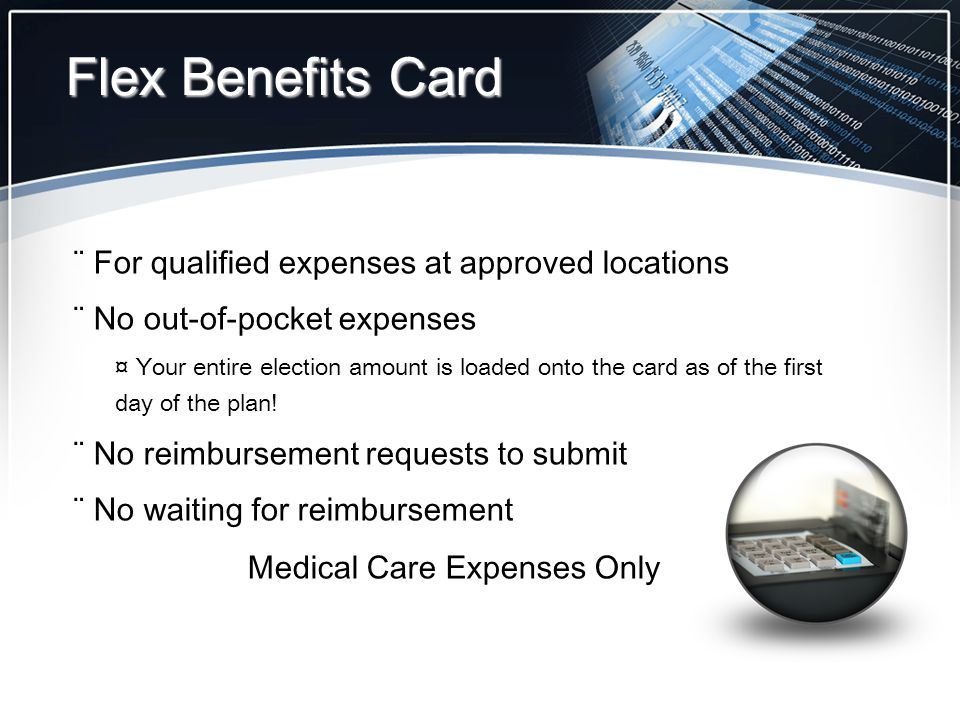 Flex Benefits Card ¨ For qualified expenses at approved locations ¨ No out-of-pocket expenses ¤ Your entire election amount is loaded onto the card as of the first day of the plan.