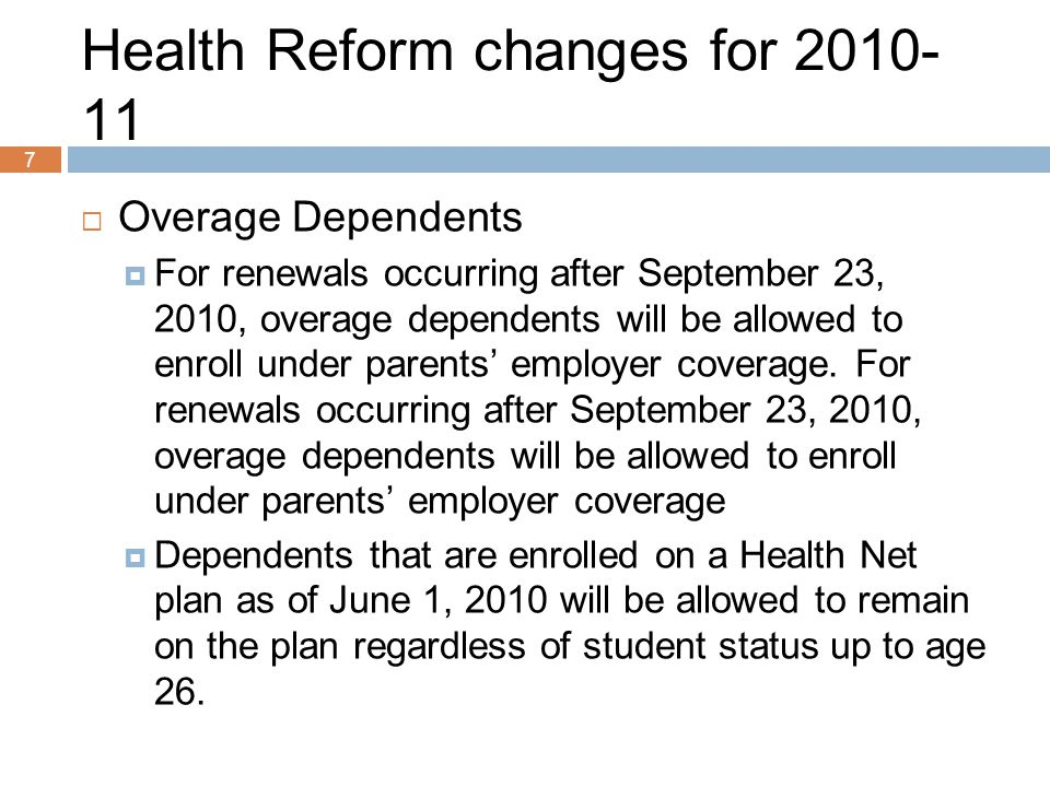 7 Health Reform changes for 2010- 11  Overage Dependents  For renewals occurring after September 23, 2010, overage dependents will be allowed to enroll under parents' employer coverage.