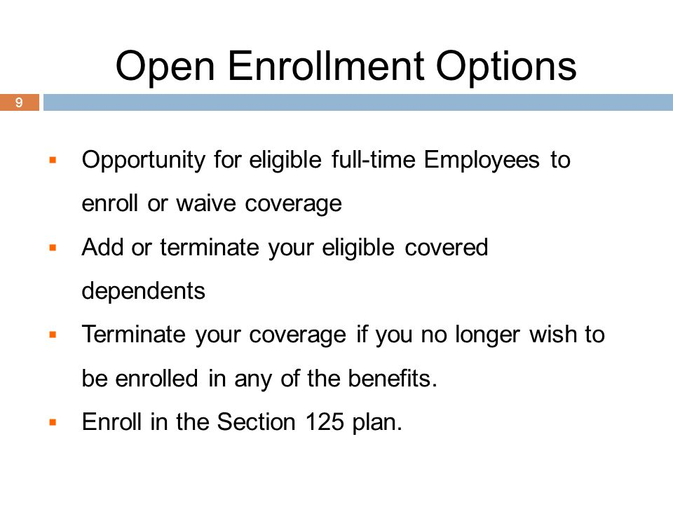 9 Open Enrollment Options  Opportunity for eligible full-time Employees to enroll or waive coverage  Add or terminate your eligible covered dependen