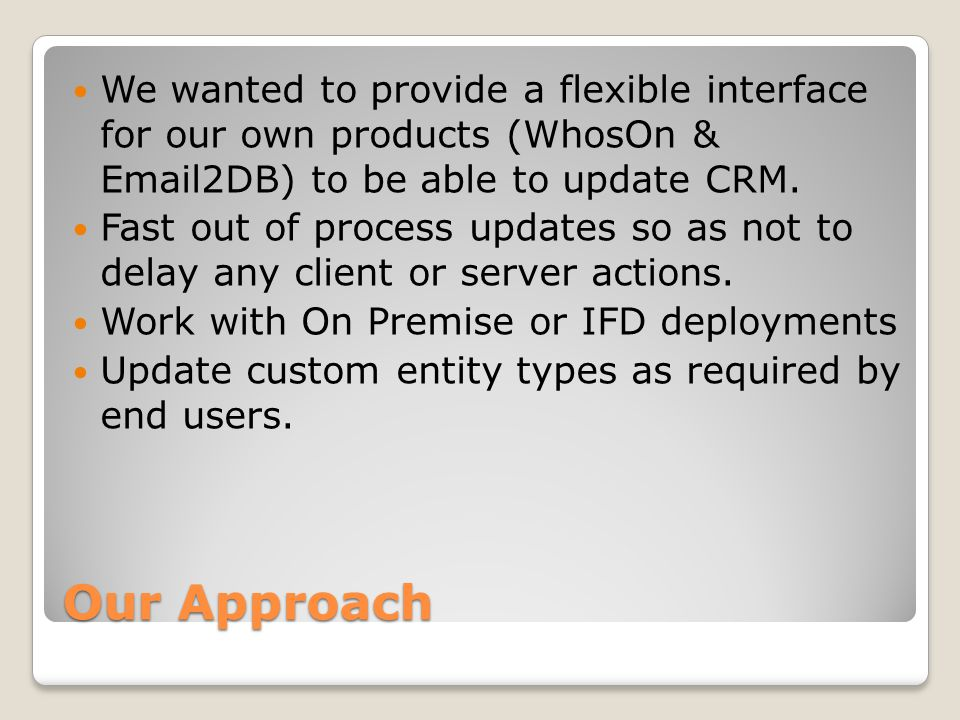 Our Approach We wanted to provide a flexible interface for our own products (WhosOn & Email2DB) to be able to update CRM.