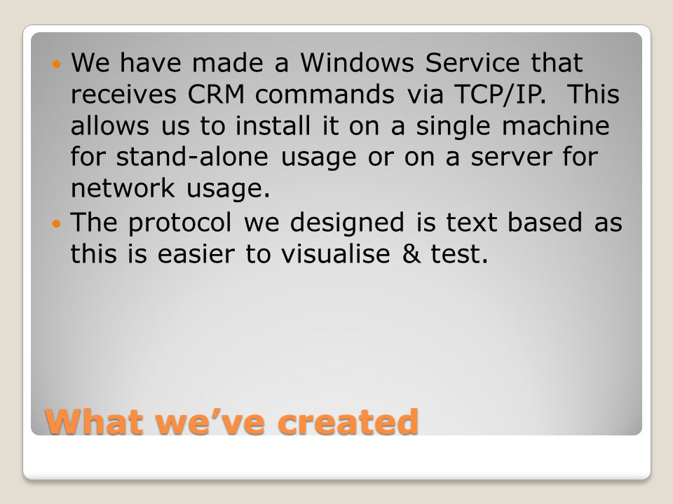 What we've created We have made a Windows Service that receives CRM commands via TCP/IP.