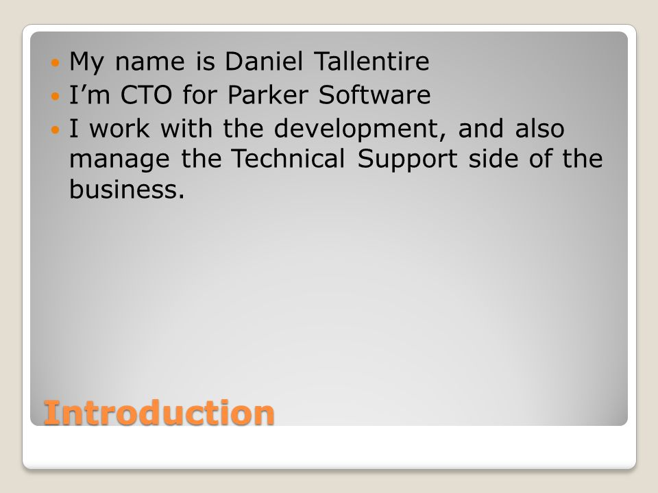 Introduction My name is Daniel Tallentire I'm CTO for Parker Software I work with the development, and also manage the Technical Support side of the business.