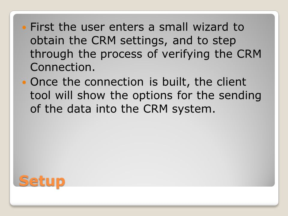 Setup First the user enters a small wizard to obtain the CRM settings, and to step through the process of verifying the CRM Connection.