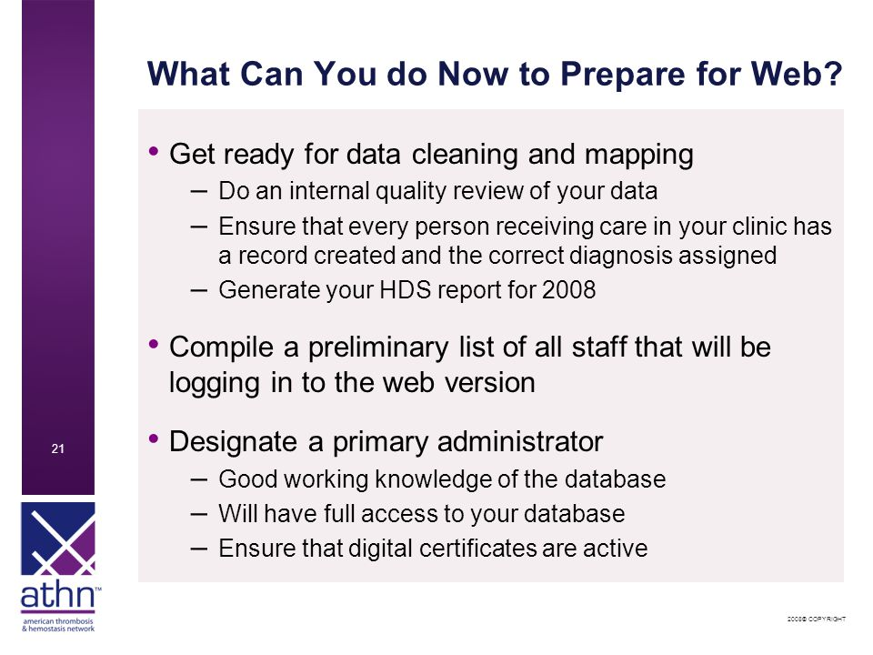 2008© COPYRIGHT 21 What Can You do Now to Prepare for Web? Get ready for data cleaning and mapping – Do an internal quality review of your data – Ensu