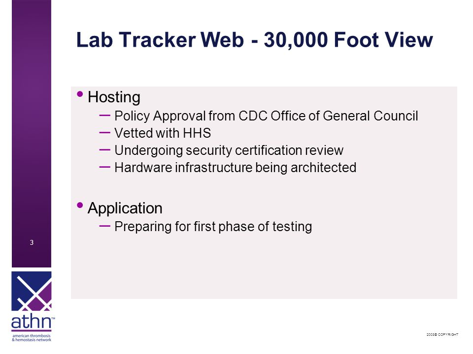 2008© COPYRIGHT 3 Lab Tracker Web - 30,000 Foot View Hosting – Policy Approval from CDC Office of General Council – Vetted with HHS – Undergoing security certification review – Hardware infrastructure being architected Application – Preparing for first phase of testing