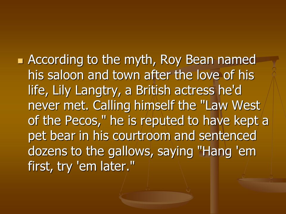 According to the myth, Roy Bean named his saloon and town after the love of his life, Lily Langtry, a British actress he d never met.