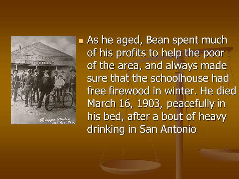 As he aged, Bean spent much of his profits to help the poor of the area, and always made sure that the schoolhouse had free firewood in winter.