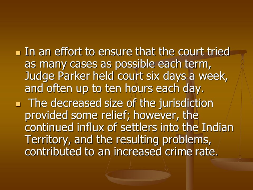 In an effort to ensure that the court tried as many cases as possible each term, Judge Parker held court six days a week, and often up to ten hours each day.