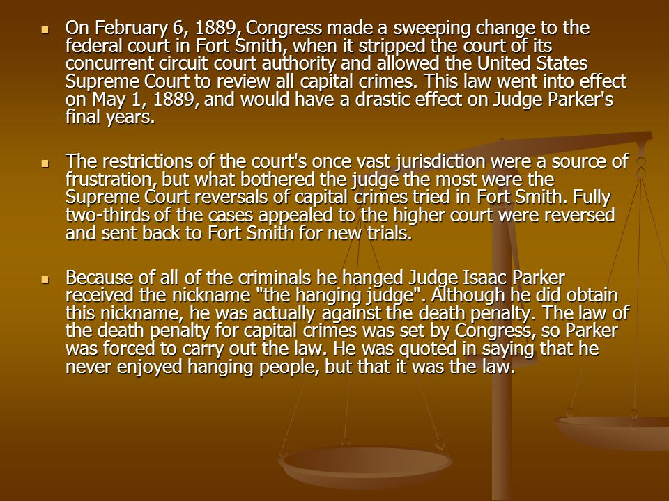 On February 6, 1889, Congress made a sweeping change to the federal court in Fort Smith, when it stripped the court of its concurrent circuit court authority and allowed the United States Supreme Court to review all capital crimes.