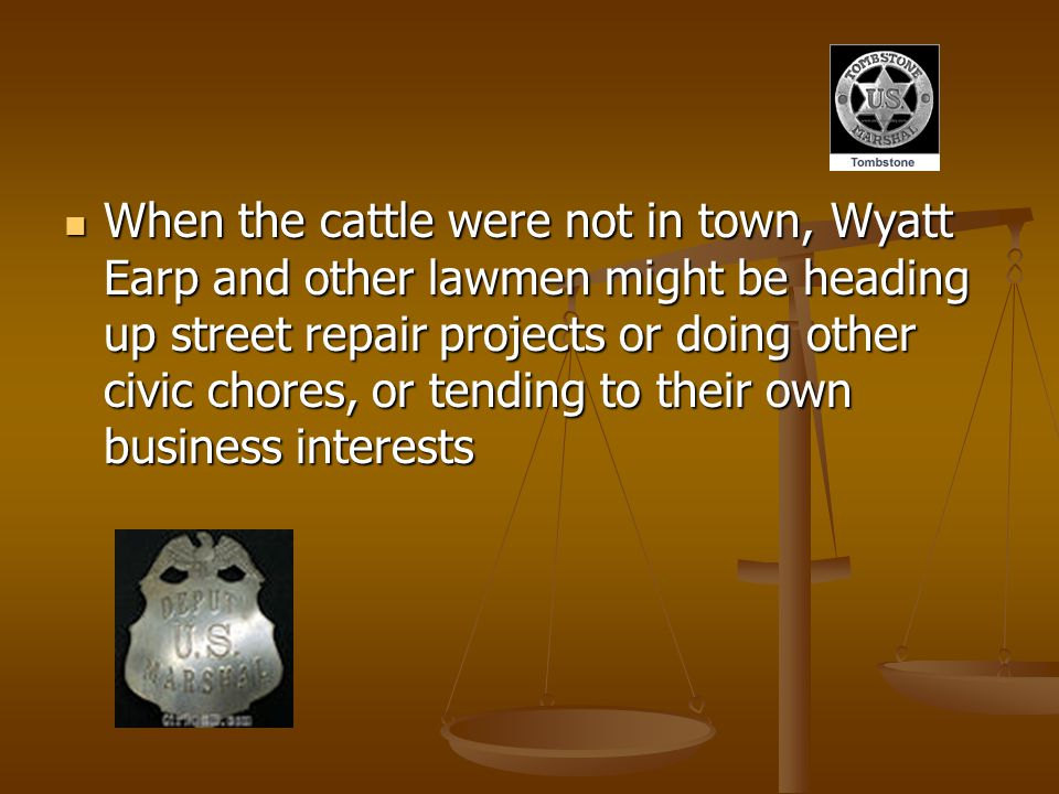 When the cattle were not in town, Wyatt Earp and other lawmen might be heading up street repair projects or doing other civic chores, or tending to their own business interests When the cattle were not in town, Wyatt Earp and other lawmen might be heading up street repair projects or doing other civic chores, or tending to their own business interests