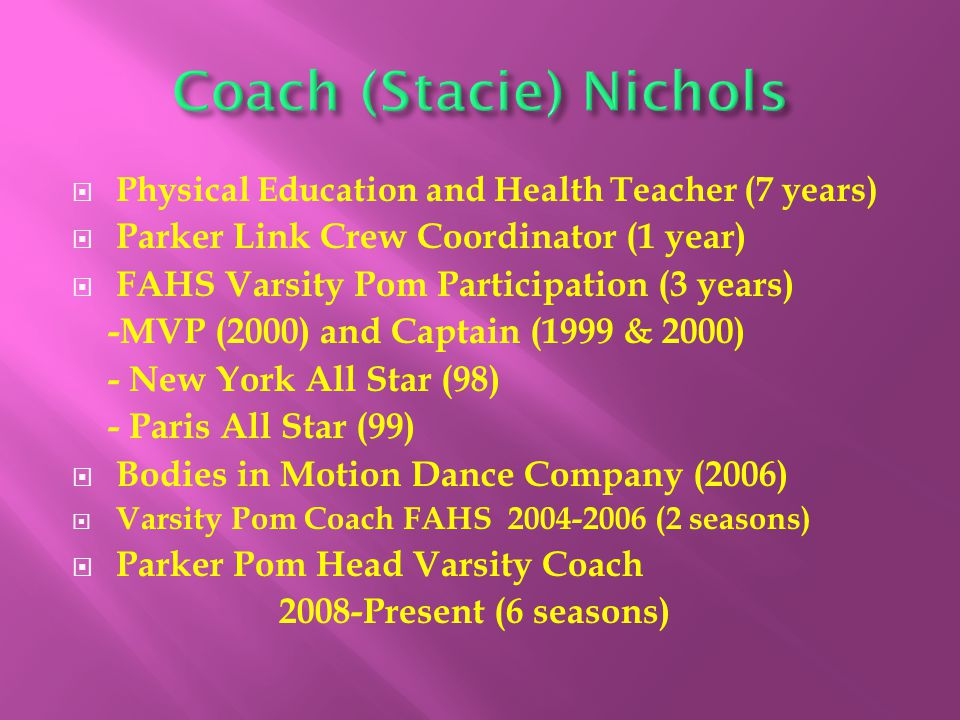  Physical Education and Health Teacher (7 years)  Parker Link Crew Coordinator (1 year)  FAHS Varsity Pom Participation (3 years) -MVP (2000) and Captain (1999 & 2000) - New York All Star (98) - Paris All Star (99)  Bodies in Motion Dance Company (2006)  Varsity Pom Coach FAHS 2004-2006 (2 seasons)  Parker Pom Head Varsity Coach 2008-Present (6 seasons)
